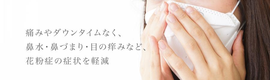痛みやダウンタイムなく、鼻水・鼻づまり・目の痒みなど、花粉症の症状を軽減。
